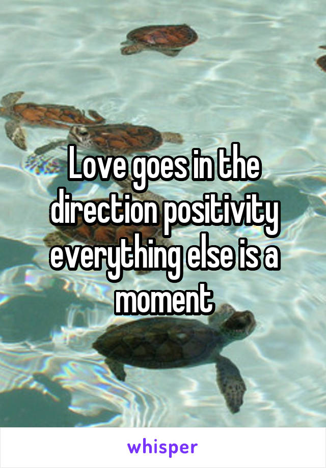 Love goes in the direction positivity everything else is a moment