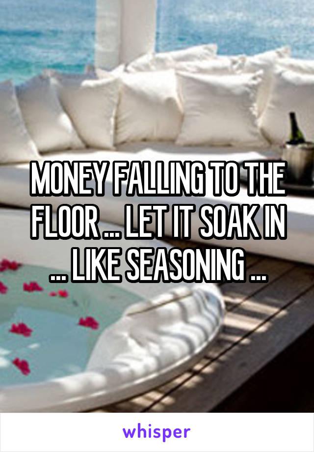MONEY FALLING TO THE FLOOR ... LET IT SOAK IN ... LIKE SEASONING ...