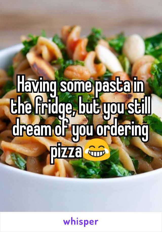 Having some pasta in the fridge, but you still dream of you ordering pizza😂