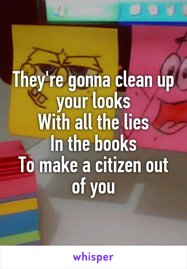 They're gonna clean up your looks With all the lies In the books To make a citizen out of you