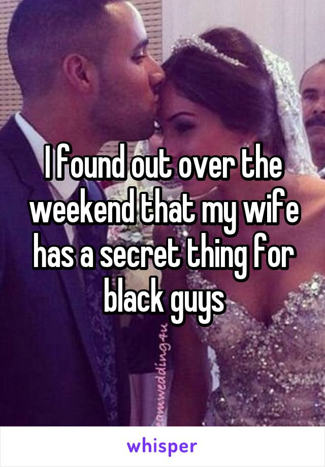I found out over the weekend that my wife has a secret thing for black guys
