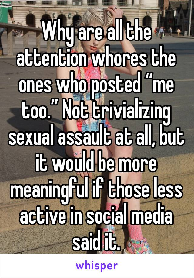 "Why are all the attention whores the ones who posted ""me too."" Not trivializing sexual assault at all, but it would be more meaningful if those less active in social media said it."
