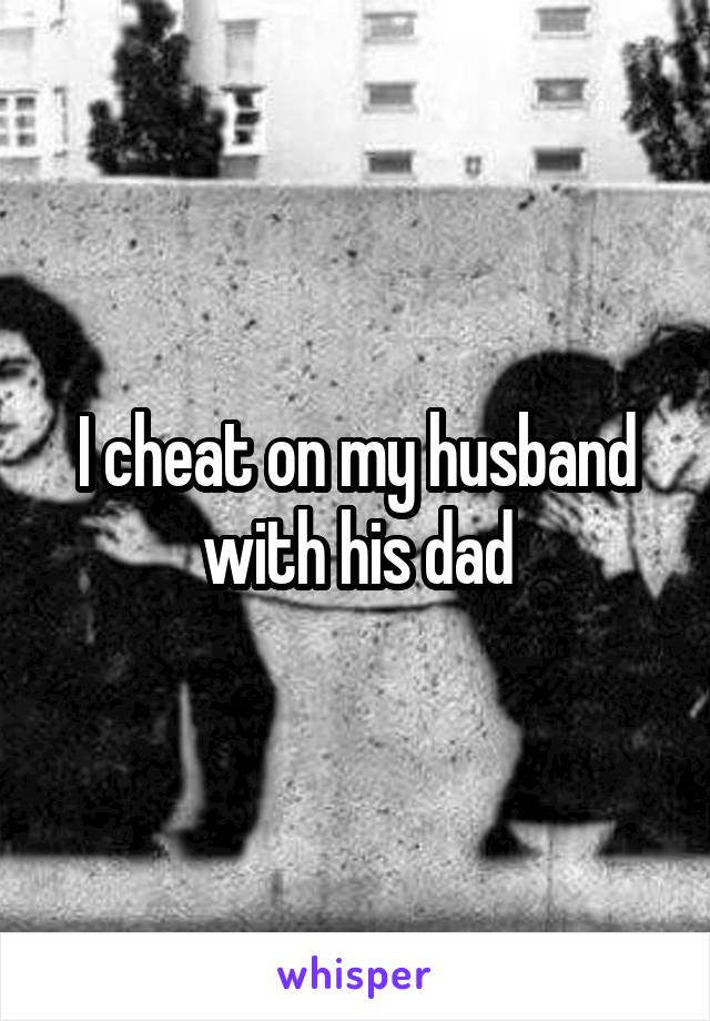 I cheat on my husband with his dad
