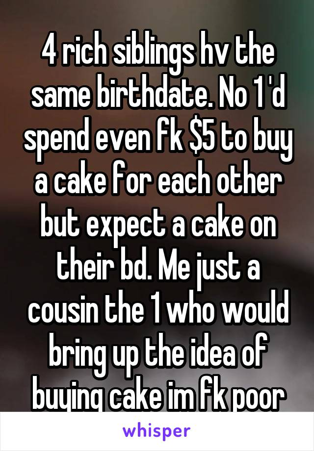 4 rich siblings hv the same birthdate. No 1 'd spend even fk $5 to buy a cake for each other but expect a cake on their bd. Me just a cousin the 1 who would bring up the idea of buying cake im fk poor