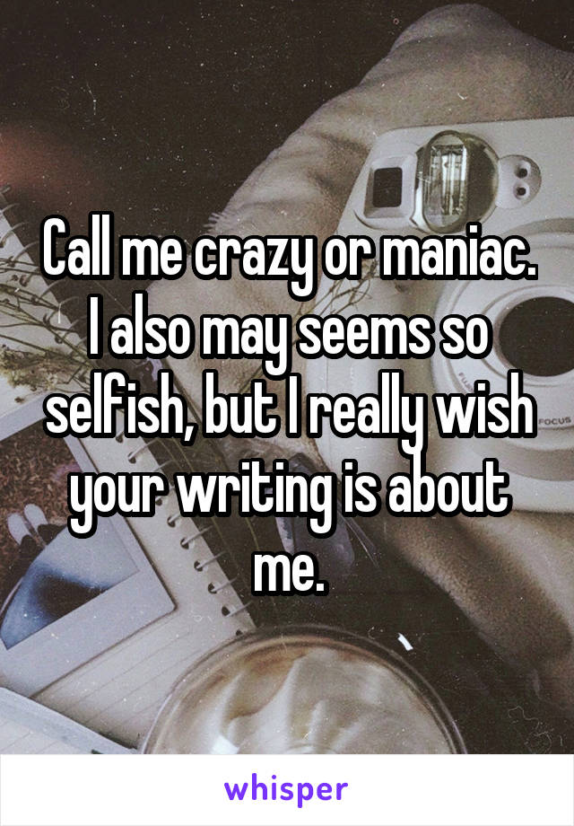 Call me crazy or maniac. I also may seems so selfish, but I really wish your writing is about me.