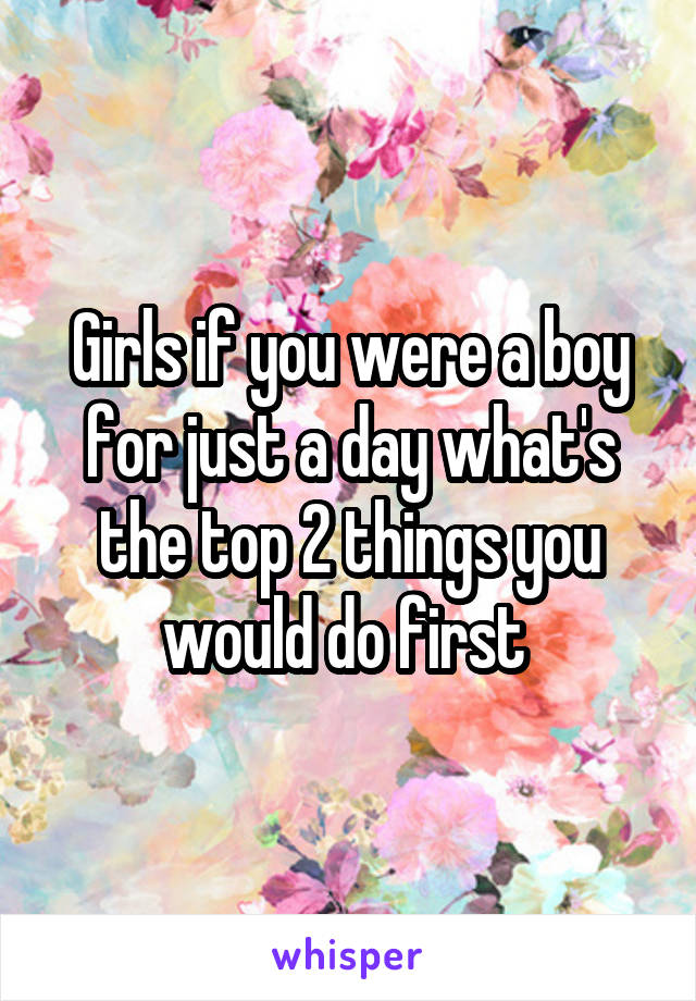Girls if you were a boy for just a day what's the top 2 things you would do first