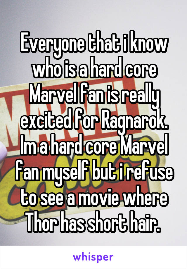 Everyone that i know who is a hard core Marvel fan is really excited for Ragnarok. Im a hard core Marvel fan myself but i refuse to see a movie where Thor has short hair.