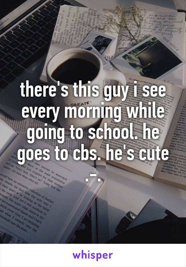 there's this guy i see every morning while going to school. he goes to cbs. he's cute .-.