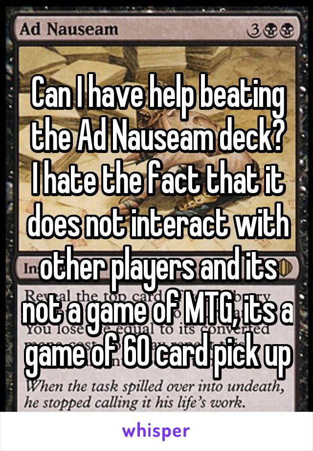 Can I have help beating the Ad Nauseam deck? I hate the fact that it does not interact with other players and its not a game of MTG, its a game of 60 card pick up