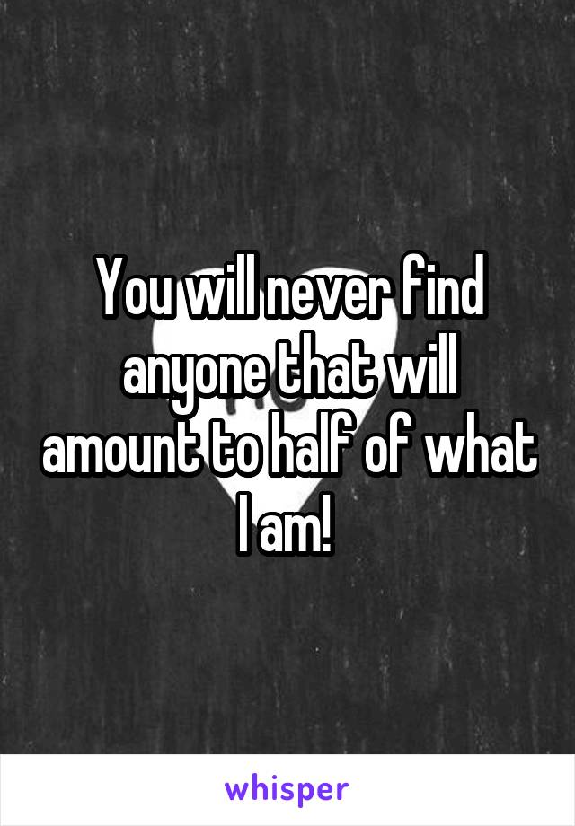 You will never find anyone that will amount to half of what I am!