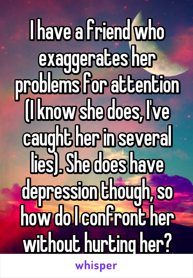 I have a friend who exaggerates her problems for attention (I know she does, I've caught her in several lies). She does have depression though, so how do I confront her without hurting her?