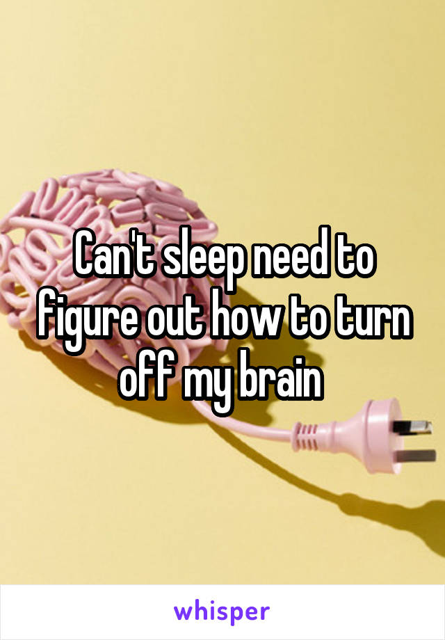 Can't sleep need to figure out how to turn off my brain