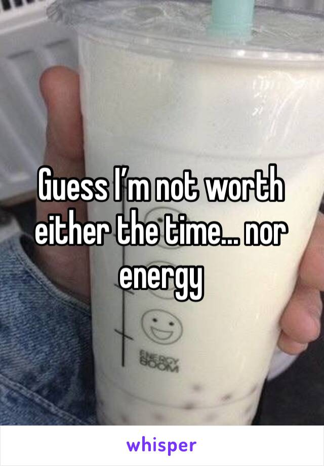 Guess I'm not worth either the time... nor energy