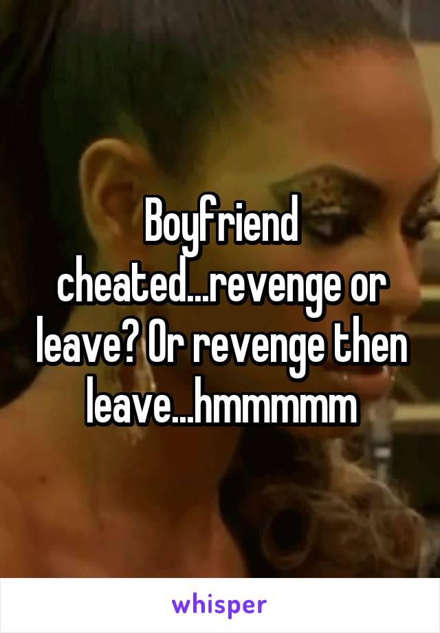 Boyfriend cheated...revenge or leave? Or revenge then leave...hmmmmm