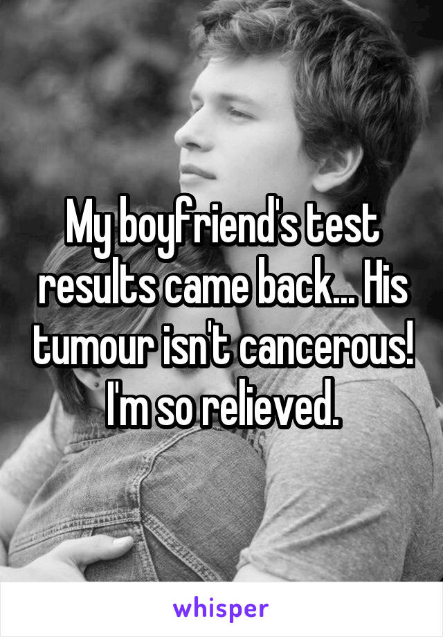 My boyfriend's test results came back... His tumour isn't cancerous! I'm so relieved.
