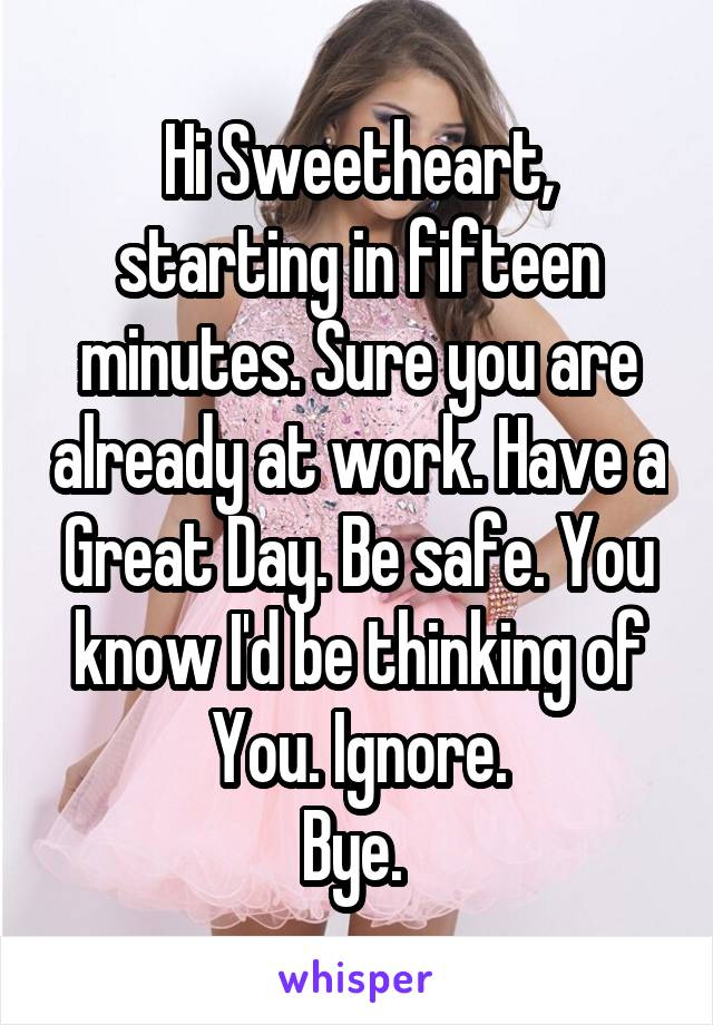 Hi Sweetheart, starting in fifteen minutes. Sure you are already at work. Have a Great Day. Be safe. You know I'd be thinking of You. Ignore. Bye.