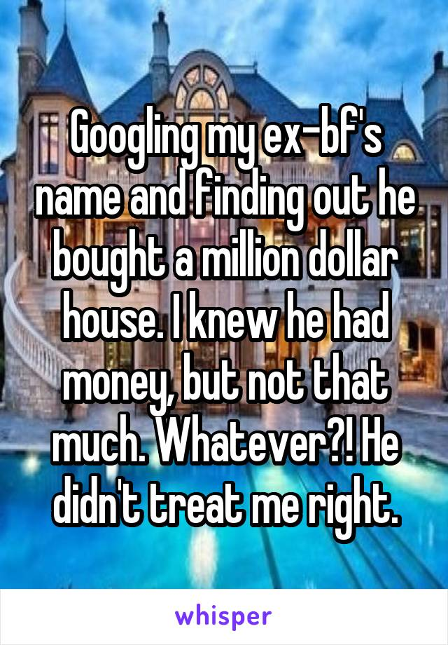 Googling my ex-bf's name and finding out he bought a million dollar house. I knew he had money, but not that much. Whatever?! He didn't treat me right.