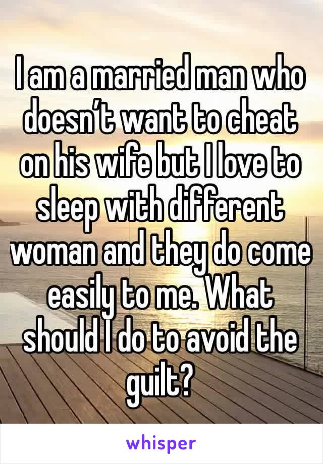 I am a married man who doesn't want to cheat on his wife but I love to sleep with different woman and they do come easily to me. What should I do to avoid the guilt?