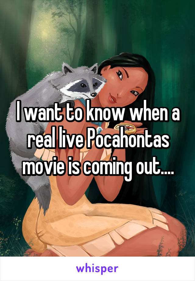 I want to know when a real live Pocahontas movie is coming out....