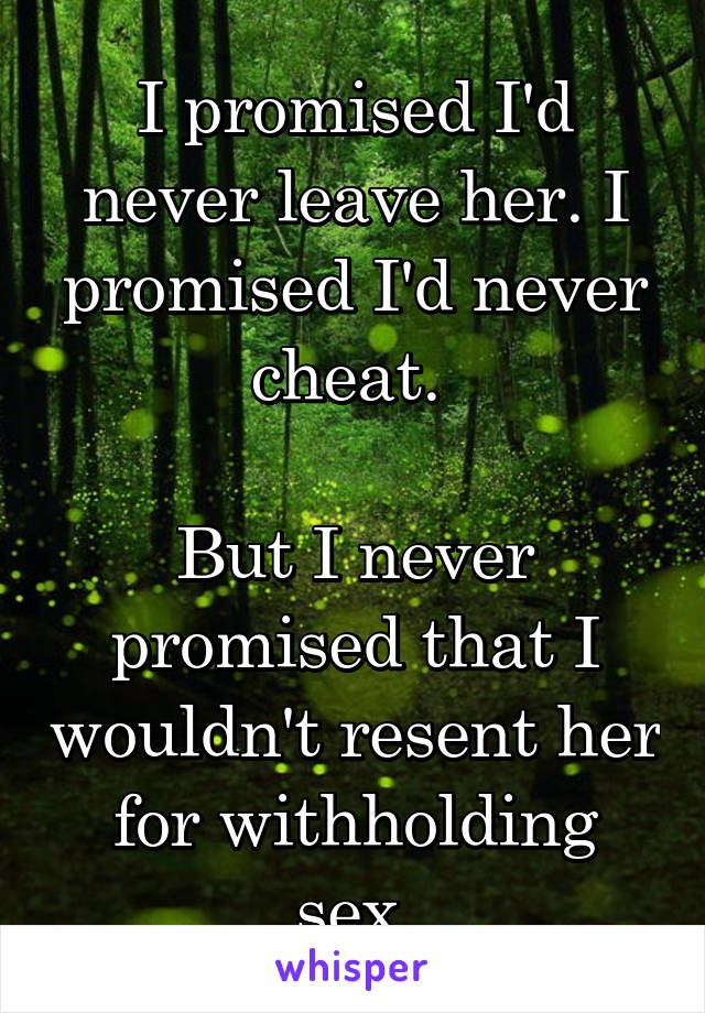 I promised I'd never leave her. I promised I'd never cheat.    But I never promised that I wouldn't resent her for withholding sex.