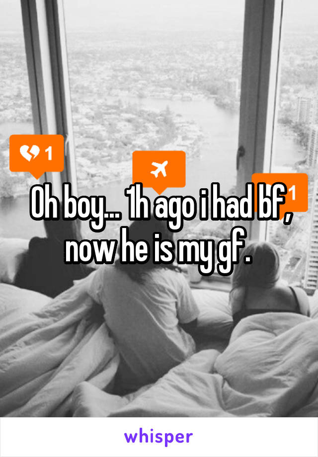 Oh boy... 1h ago i had bf, now he is my gf.