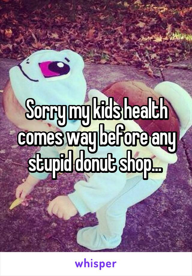 Sorry my kids health comes way before any stupid donut shop...