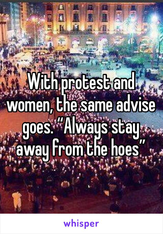 "With protest and women, the same advise goes. ""Always stay away from the hoes"""