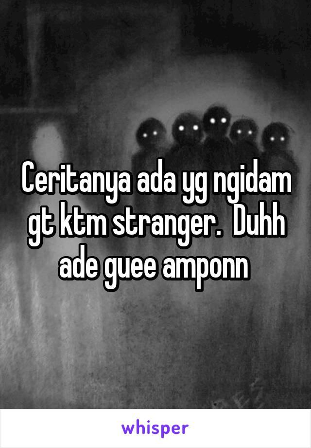 Ceritanya ada yg ngidam gt ktm stranger.  Duhh ade guee amponn