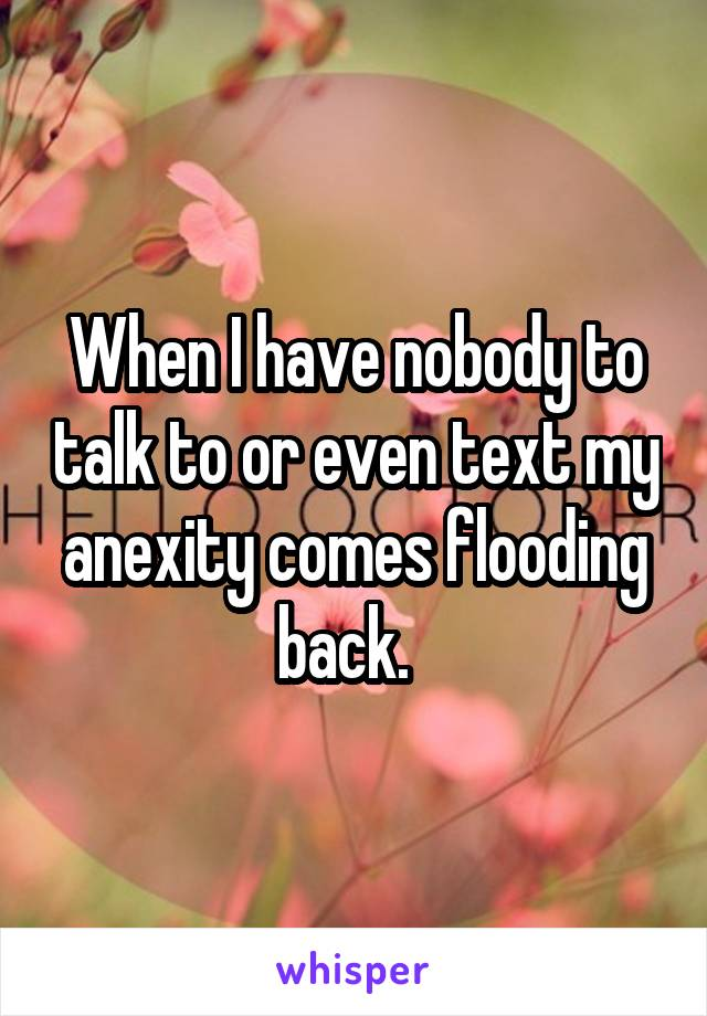 When I have nobody to talk to or even text my anexity comes flooding back.