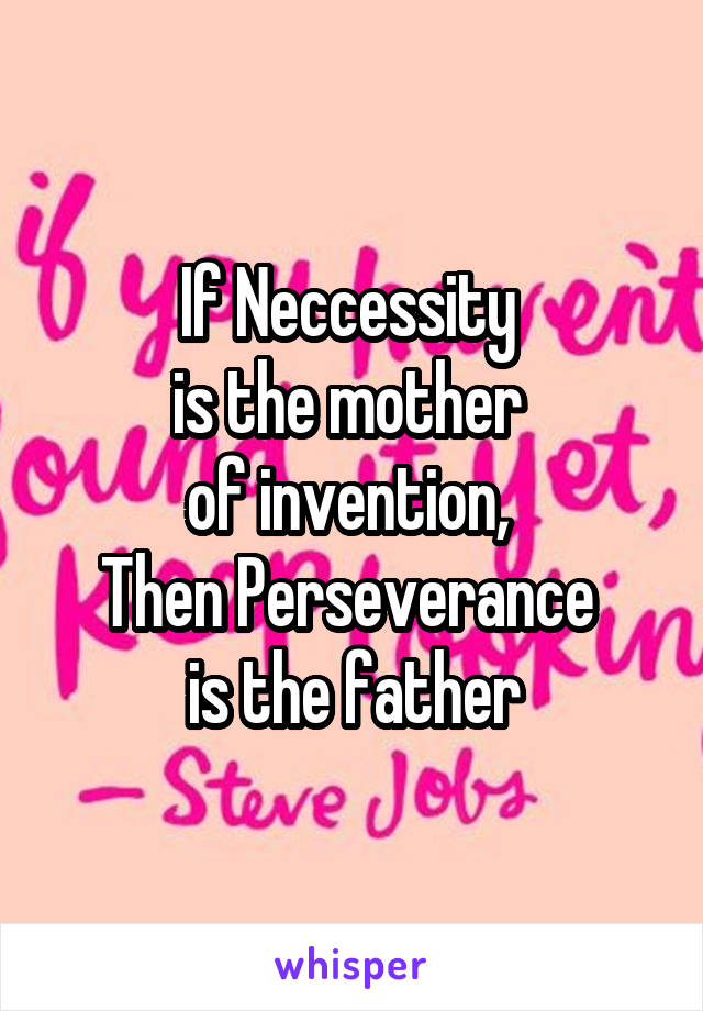 If Neccessity  is the mother  of invention,  Then Perseverance  is the father
