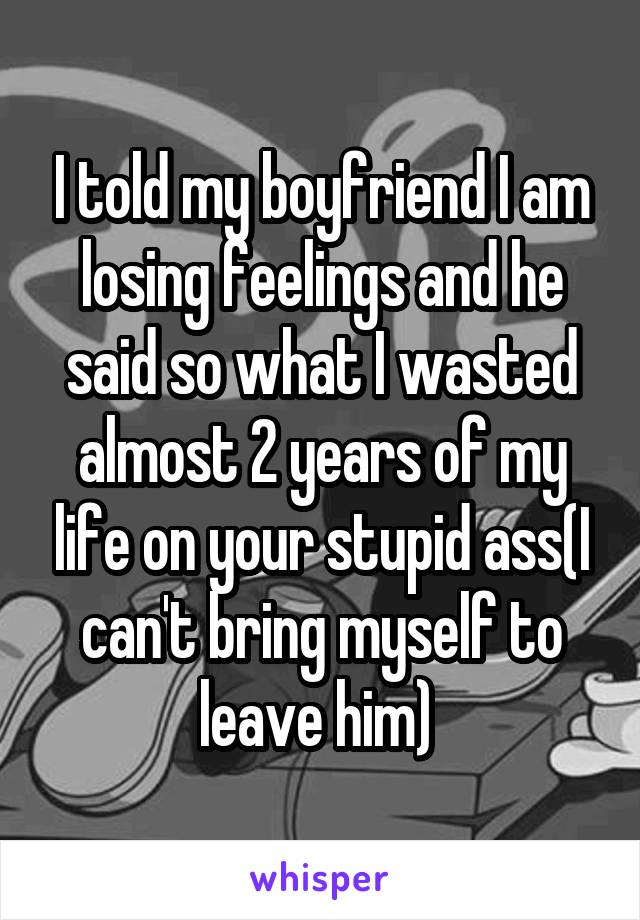 I told my boyfriend I am losing feelings and he said so what I wasted almost 2 years of my life on your stupid ass(I can't bring myself to leave him)