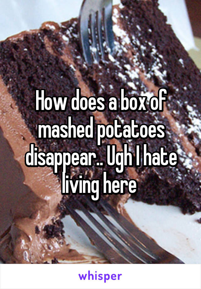 How does a box of mashed potatoes disappear.. Ugh I hate living here