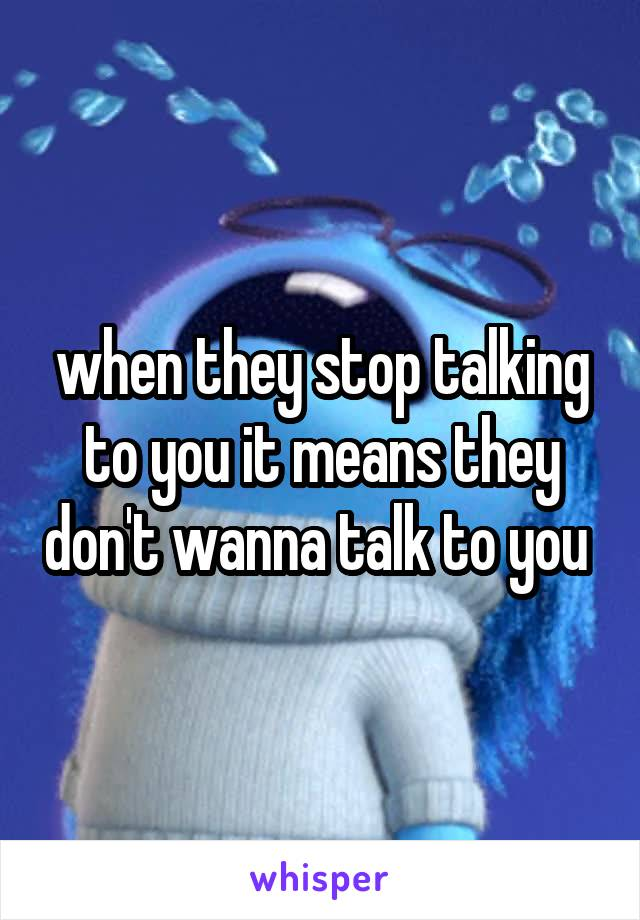 when they stop talking to you it means they don't wanna talk to you