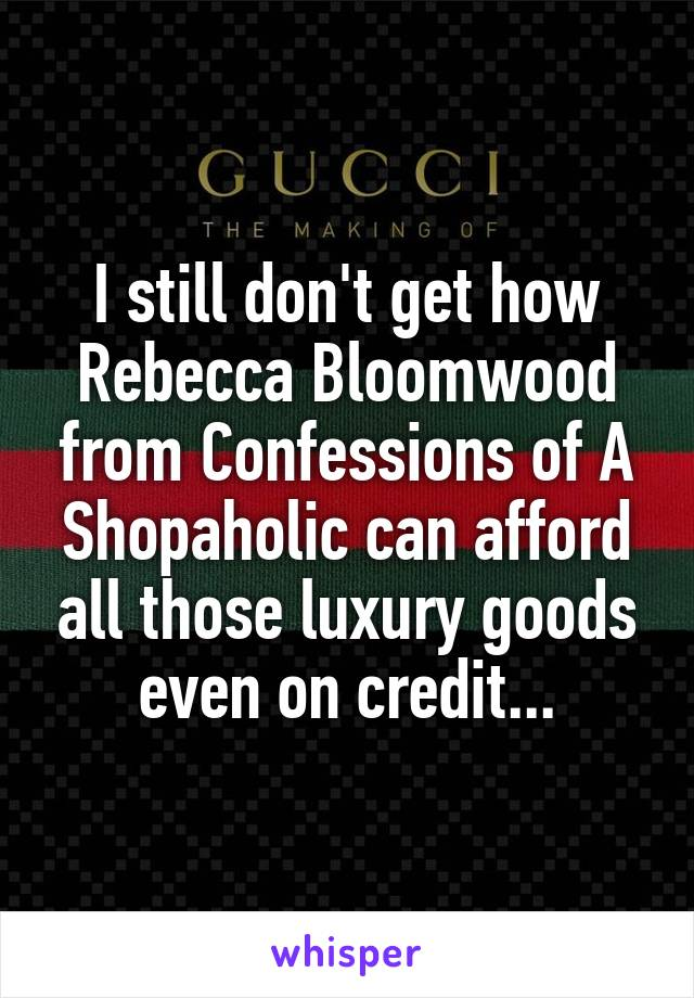 I still don't get how Rebecca Bloomwood from Confessions of A Shopaholic can afford all those luxury goods even on credit...
