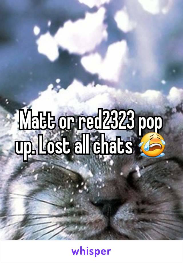 Matt or red2323 pop up. Lost all chats 😭