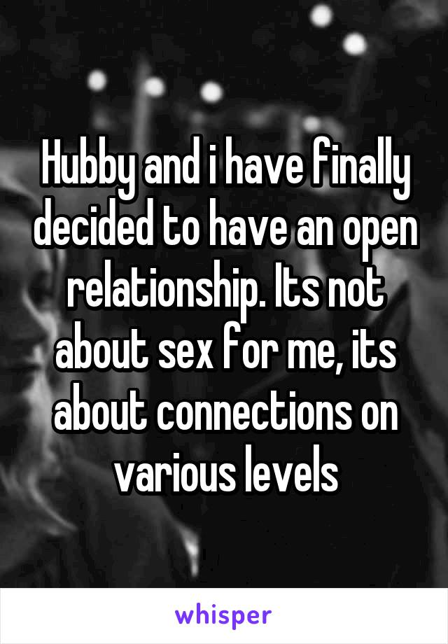 Hubby and i have finally decided to have an open relationship. Its not about sex for me, its about connections on various levels