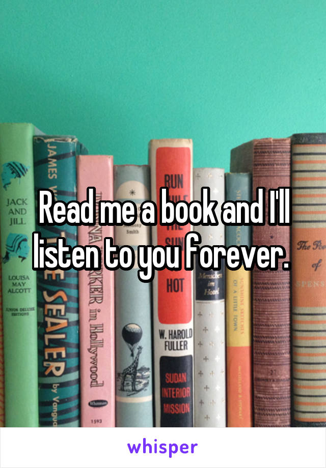 Read me a book and I'll listen to you forever.