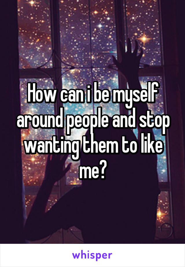 How can i be myself around people and stop wanting them to like me?