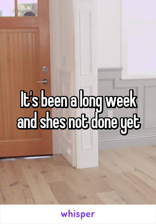 It's been a long week and shes not done yet