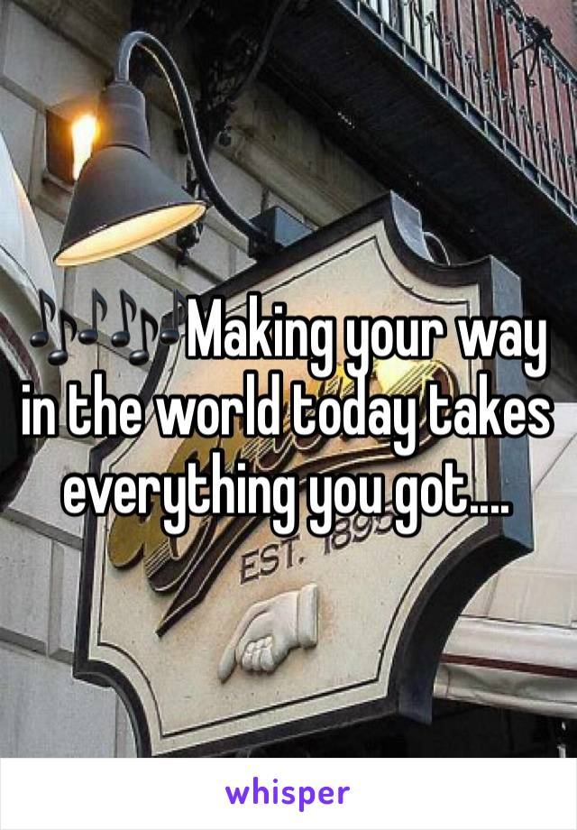 🎶🎶Making your way in the world today takes everything you got....
