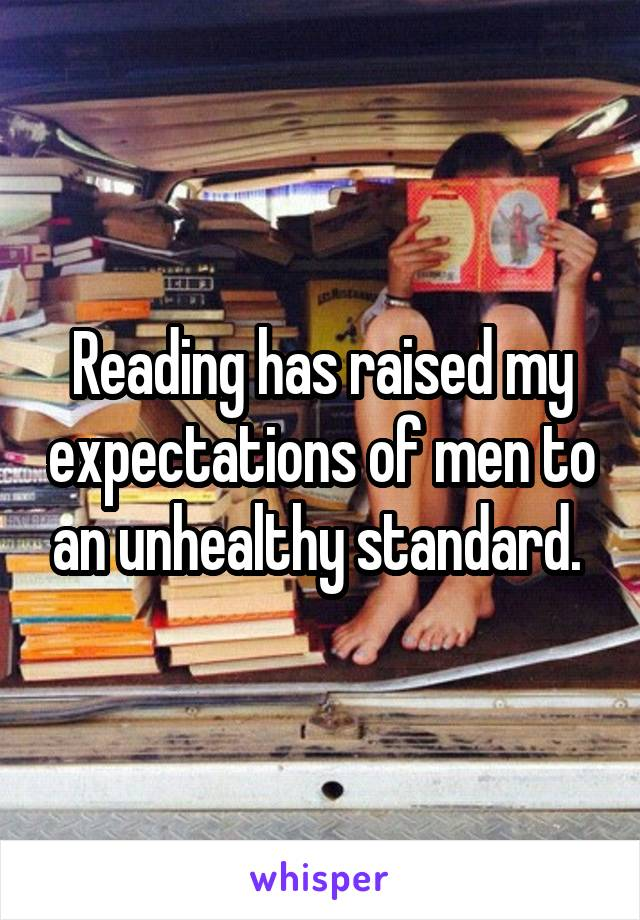 Reading has raised my expectations of men to an unhealthy standard.