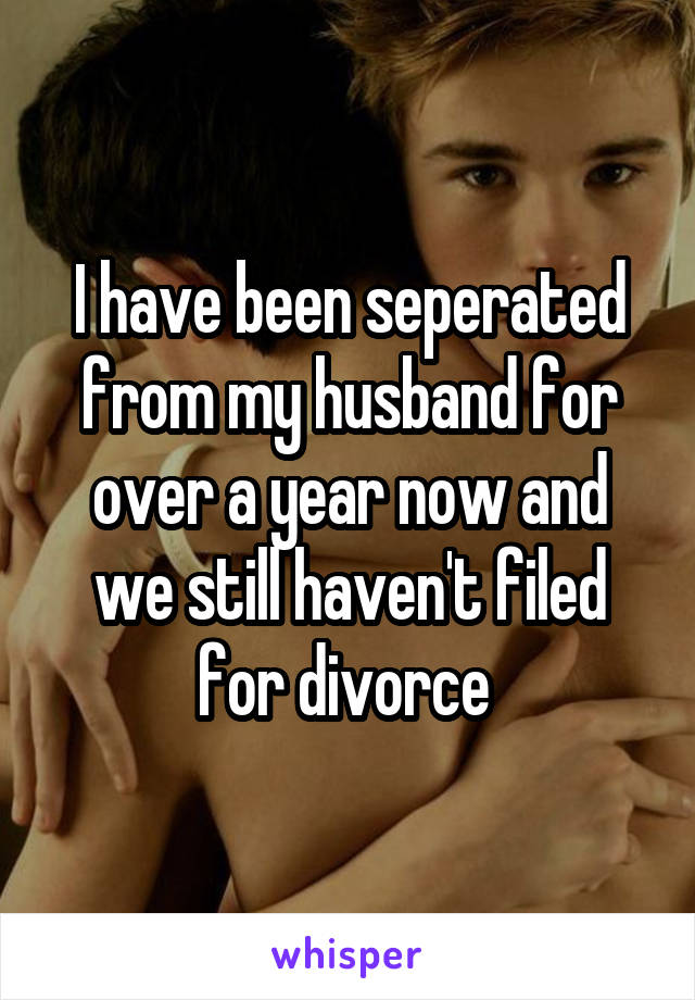 I have been seperated from my husband for over a year now and we still haven't filed for divorce