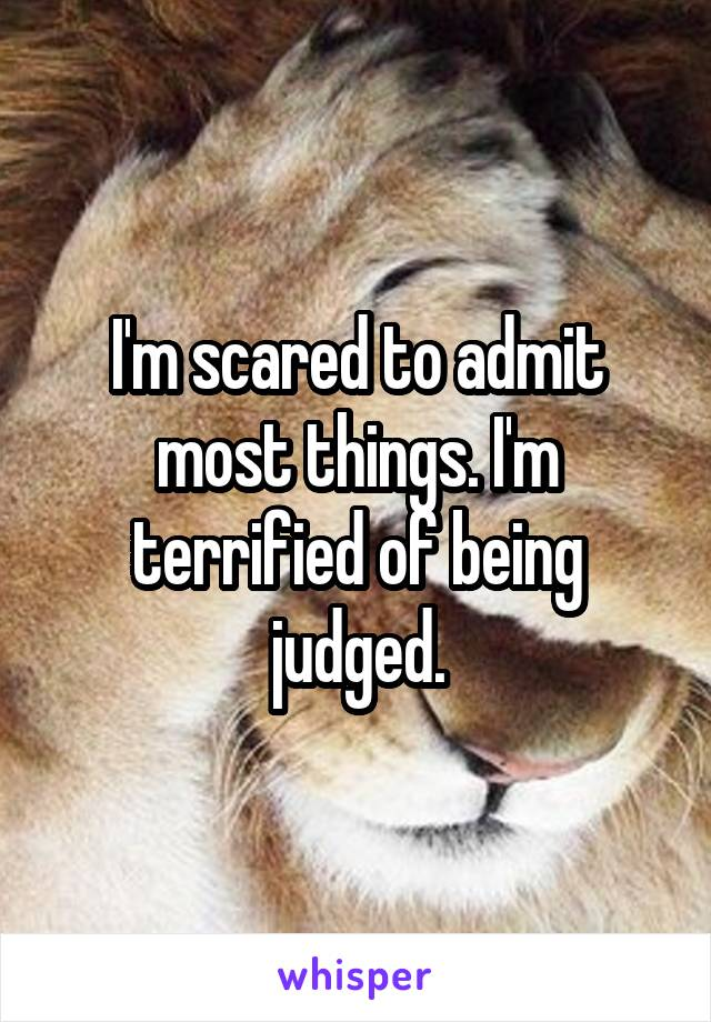 I'm scared to admit most things. I'm terrified of being judged.