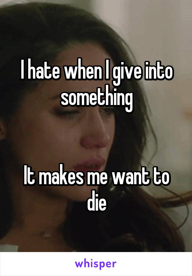 I hate when I give into something   It makes me want to die