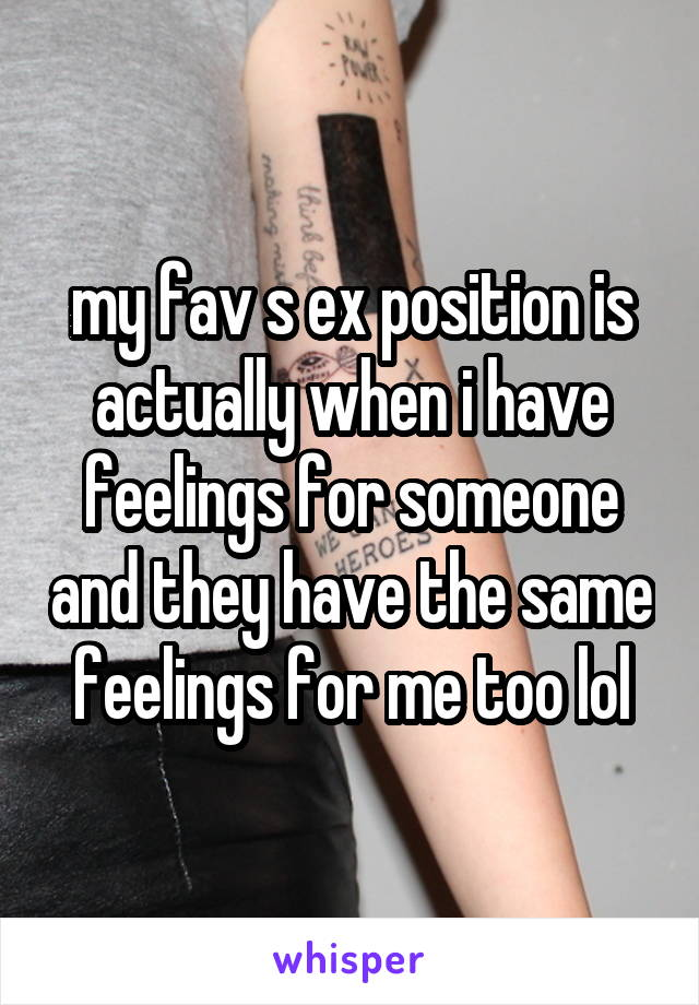 my fav s ex position is actually when i have feelings for someone and they have the same feelings for me too lol