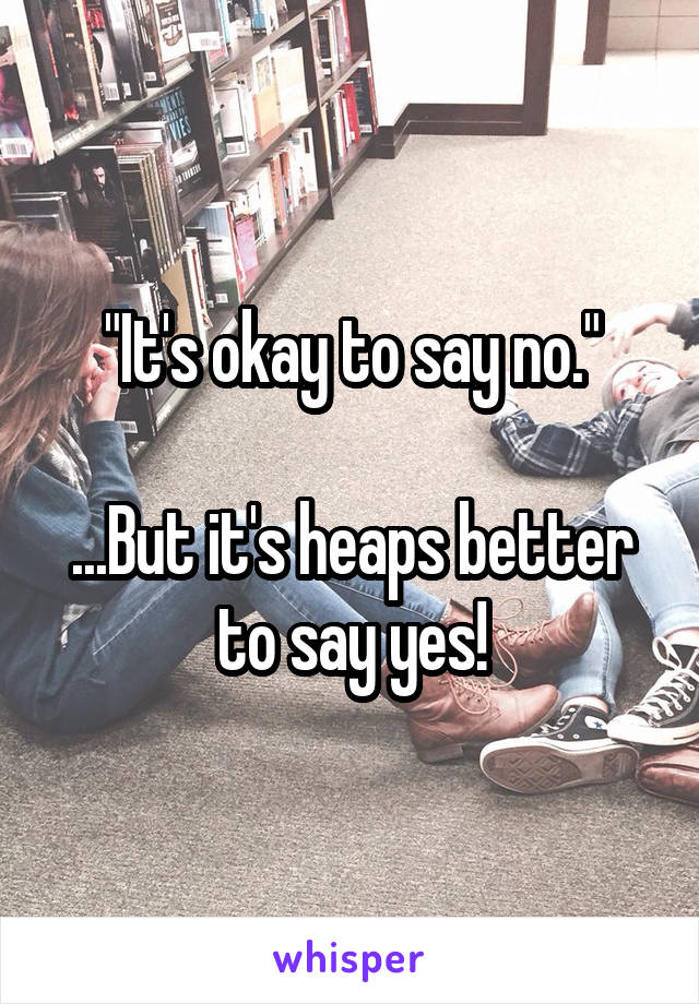 """It's okay to say no.""  ...But it's heaps better to say yes!"