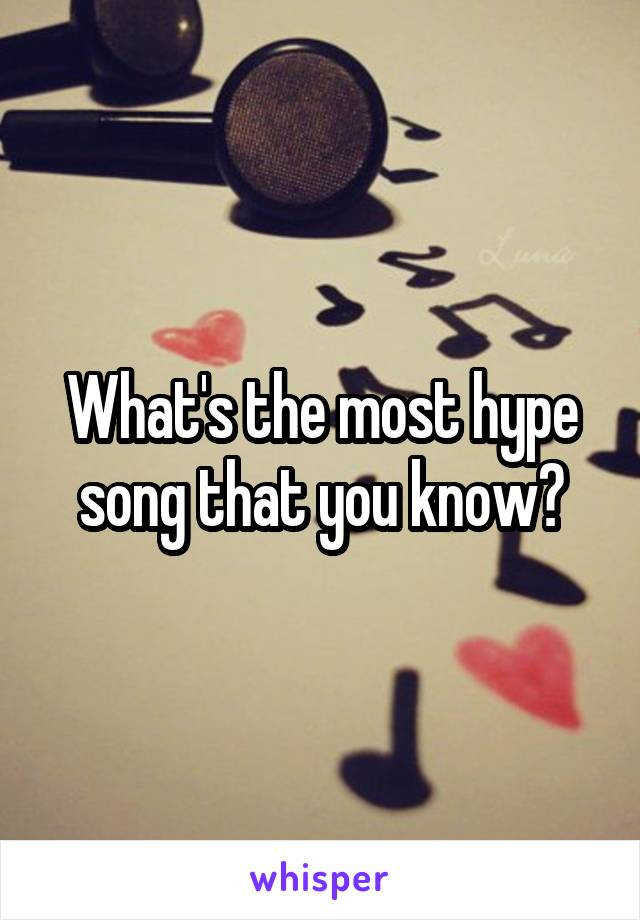 What's the most hype song that you know?