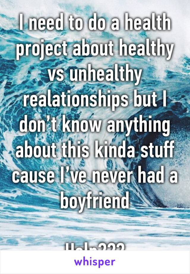 I need to do a health project about healthy vs unhealthy realationships but I don't know anything about this kinda stuff cause I've never had a boyfriend  Help???