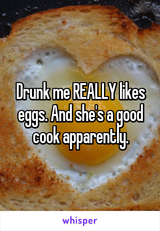 Drunk me REALLY likes eggs. And she's a good cook apparently.