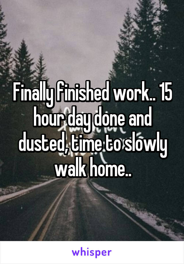 Finally finished work.. 15 hour day done and dusted, time to slowly walk home..